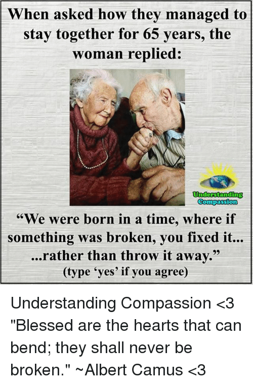 "Memes, 🤖, and Yes: When asked how they managed to  stay together for 65  years, the  woman replied:  Understanding  Compassion  ""We were born in a time, where if  something was broken, you fixed it...  ...rather than throw it away.  (type 'yes' if you agree) Understanding Compassion <3  ""Blessed are the hearts that can bend; they shall never be broken."" ~Albert Camus <3"