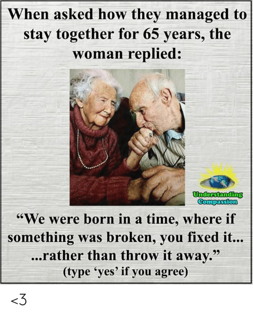 "Compassion: When asked how they managed to  stay together for 65 years, the  woman replied:  Understanding  Compassion  ""We were born in a time, where if  something was broken, you fixed it...  ...rather than throw it away.""  (type 'yes' if you agree) <3"