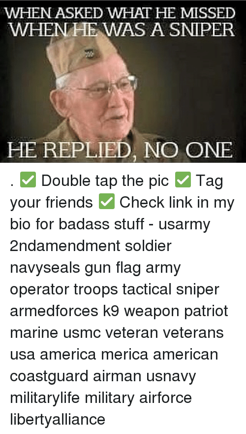 America, Friends, and Memes: WHEN ASKED WHAT HE MISSED  WHEN HE WAS A SNIPER  HE REPLIED, NO ONE . ✅ Double tap the pic ✅ Tag your friends ✅ Check link in my bio for badass stuff - usarmy 2ndamendment soldier navyseals gun flag army operator troops tactical sniper armedforces k9 weapon patriot marine usmc veteran veterans usa america merica american coastguard airman usnavy militarylife military airforce libertyalliance