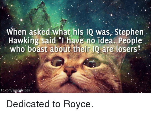 """Stephen Hawk: When asked what his IQ was, Stephen  Hawking said """"I have no idea. People  who boast about their IQ are losers""""  Fb.com/Spacekit ties Dedicated to Royce."""