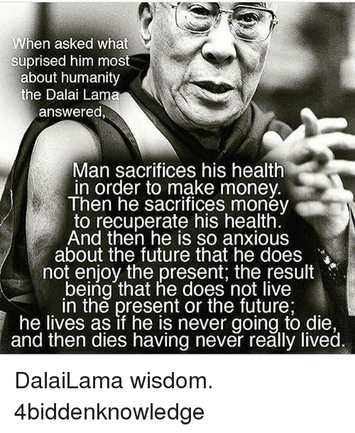 Future, Memes, and Money: When asked what  suprised him most  about humanity  the Dalai Lama  answered  Man sacrifices his health  in order to make money  Then he sacrifices money  to recuperate his health  And then he is so anxious  about the future that he does  not enjoy the present; the result  being that he does not live  in the present or the future;  he lives as if he is never going to die,  and then dies having never really lived DalaiLama wisdom. 4biddenknowledge