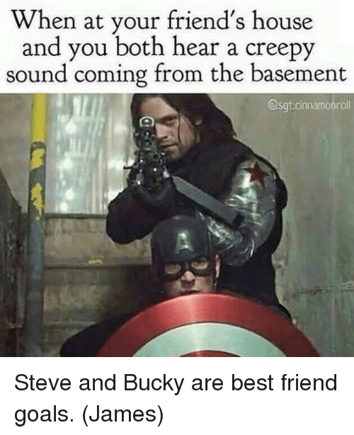 Best Friend, Creepy, and Friends: When at your friend's house  and you both hear a creepy  sound coming from the basement  @sgtcinnamoaroll Steve and Bucky are best friend goals.  (James)