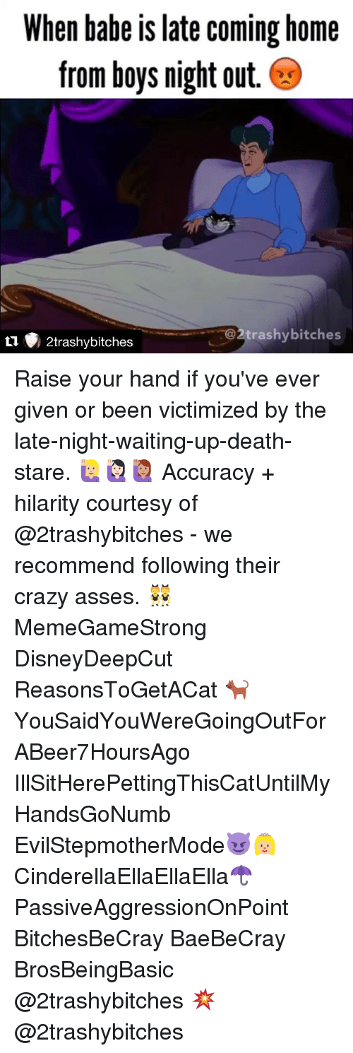 Death Stare: When babe is late coming home  from boys night out  trashy bitches  2trashy bitches Raise your hand if you've ever given or been victimized by the late-night-waiting-up-death-stare. 🙋🏼🙋🏻🙋🏽 Accuracy + hilarity courtesy of @2trashybitches - we recommend following their crazy asses. 👯 MemeGameStrong DisneyDeepCut ReasonsToGetACat 🐈 YouSaidYouWereGoingOutForABeer7HoursAgo IllSitHerePettingThisCatUntilMyHandsGoNumb EvilStepmotherMode😈👸🏼 CinderellaEllaEllaElla☂ PassiveAggressionOnPoint BitchesBeCray BaeBeCray BrosBeingBasic @2trashybitches 💥 @2trashybitches