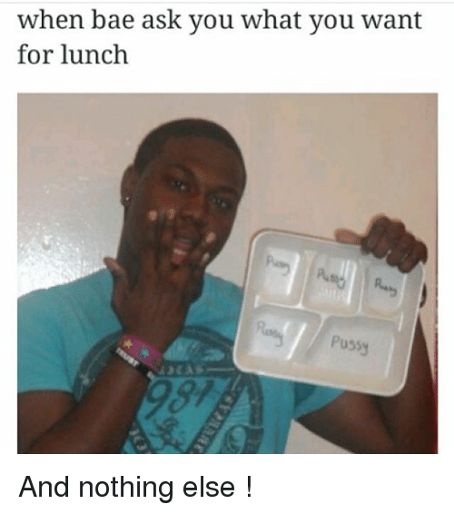 Bae, Memes, and Pussy: when bae ask you what you want  for lunch  Pussy And nothing else !
