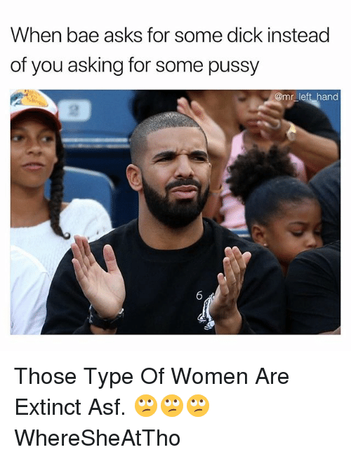 Bae, Pussy, and Dick: When bae asks for some dick instead  of you asking for some pussy  @mr left hand Those Type Of Women Are Extinct Asf. 🙄🙄🙄 WhereSheAtTho