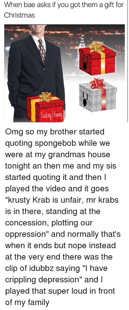 """Grandma, Memes, and Mr. Krabs: When bae asks if you got them a gift for  Christmas Omg so my brother started quoting spongebob while we were at my grandmas house tonight an then me and my sis started quoting it and then I played the video and it goes """"krusty Krab is unfair, mr krabs is in there, standing at the concession, plotting our oppression"""" and normally that's when it ends but nope instead at the very end there was the clip of idubbz saying """"I have crippling depression"""" and I played that super loud in front of my family"""