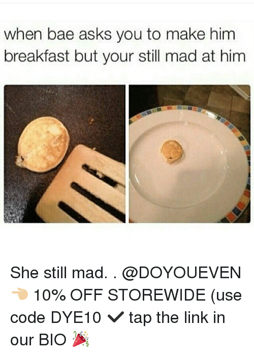 Bae, Gym, and Breakfast: when bae asks you to make him  breakfast but your still mad at him She still mad. . @DOYOUEVEN 👈🏼 10% OFF STOREWIDE (use code DYE10 ✔️ tap the link in our BIO 🎉