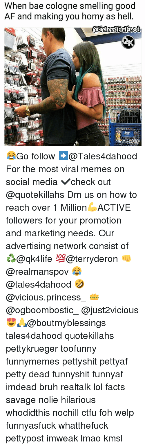 Af, Bae, and Bruh: When bae cologne smelling good  AF and making you horny as hell 😂Go follow ➡@Tales4dahood For the most viral memes on social media ✔check out @quotekillahs Dm us on how to reach over 1 Million💪ACTIVE followers for your promotion and marketing needs. Our advertising network consist of ♻@qk4life 💯@terryderon 👊@realmanspov 😂@tales4dahood 🤣@vicious.princess_ 👑@ogboombostic_ @just2vicious😍🙏@boutmyblessings tales4dahood quotekillahs pettykrueger toofunny funnymemes pettyshit pettyaf petty dead funnyshit funnyaf imdead bruh realtalk lol facts savage nolie hilarious whodidthis nochill ctfu foh welp funnyasfuck whatthefuck pettypost imweak lmao kmsl