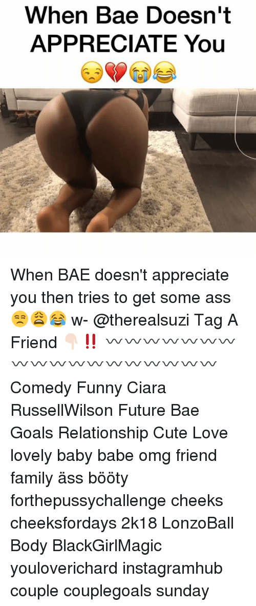 Ass, Bae, and Booty: When Bae Doesn't  APPRECIATE You When BAE doesn't appreciate you then tries to get some ass 😒😩😂 w- @therealsuzi Tag A Friend 👇🏻‼️ 〰〰〰〰〰〰〰〰〰〰〰〰〰〰〰〰〰〰 Comedy Funny Ciara RussellWilson Future Bae Goals Relationship Cute Love lovely baby babe omg friend family äss bööty forthepussychallenge cheeks cheeksfordays 2k18 LonzoBall Body BlackGirlMagic youloverichard instagramhub couple couplegoals sunday