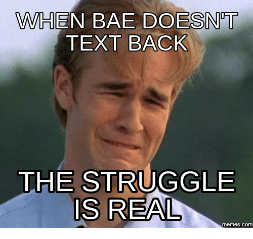 When Bae Doesnt Text Back: WHEN BAE DOESNT  TEXT BACK  THE STRUGGLE  IS REAL  COM