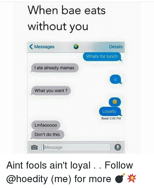 Aint Loyal: When bae eats  without you  K Messages  Details  Whats for lunch  I ate already mamas  What you want?  Loyalty  Read 2:45 PM  Lmfaooooo  Don't do this  Message Aint fools ain't loyal . . Follow @hoedity (me) for more 💣💥