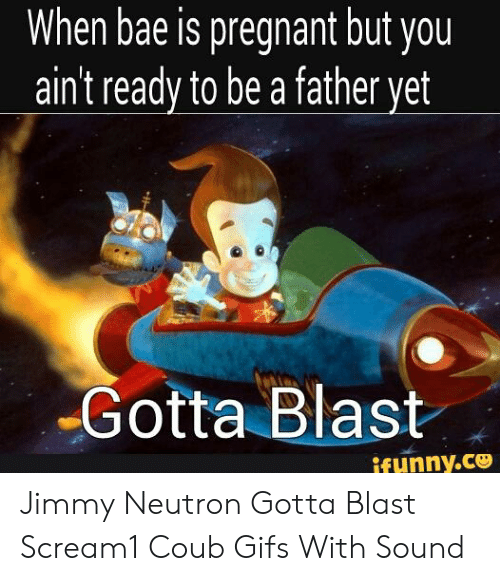 Jimmy Neutron Gotta Blast: When bae is pregnant but you  ain't ready to be a father yet  Gotta Blast  ifunny.ce Jimmy Neutron Gotta Blast Scream1 Coub Gifs With Sound
