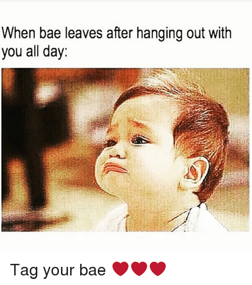 When Bae Leaves: When bae leaves after hanging out with  you all day: Tag your bae ❤❤❤