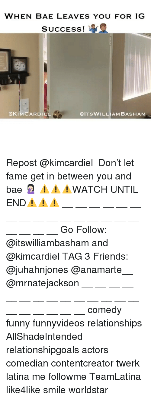 When Bae Leaves: WHEN BAE LEAVES YOU FOR IG  SUCCESS!  @KIMCARDIEL  @ITSWILLIAM BASHAM Repost @kimcardiel ・・・ Don't let fame get in between you and bae 🤦🏻♀️ ⚠️⚠️⚠️WATCH UNTIL END⚠️⚠️⚠️ __ __ __ __ __ __ __ __ __ __ __ __ __ __ __ __ __ __ __ __ Go Follow: @itswilliambasham and @kimcardiel TAG 3 Friends: @juhahnjones @anamarte__ @mrnatejackson __ __ __ __ __ __ __ __ __ __ __ __ __ __ __ __ __ __ __ __ comedy funny funnyvideos relationships AllShadeIntended relationshipgoals actors comedian contentcreator twerk latina me followme TeamLatina like4like smile worldstar