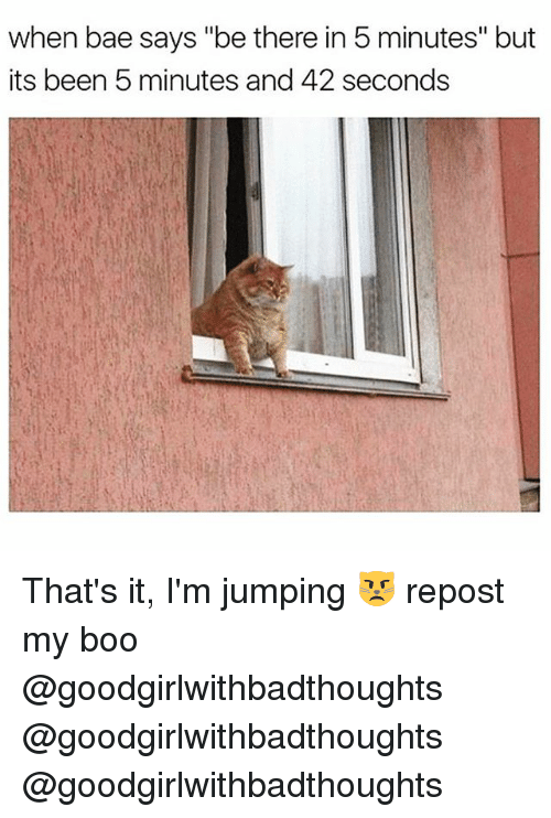 """Bae, Boo, and Funny: when bae says """"be there in 5 minutes"""" but  its been 5 minutes and 42 seconds That's it, I'm jumping 😾 repost my boo @goodgirlwithbadthoughts @goodgirlwithbadthoughts @goodgirlwithbadthoughts"""