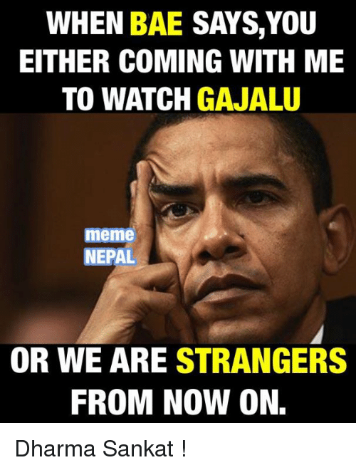 Bae, Meme, and Memes: WHEN  BAE SAYS, YOU  EITHER COMING WITH ME  TO WATCH  GAJALU  meme  NEPAL  OR WE ARE STRANGERS  FROM NOW ON. Dharma Sankat !