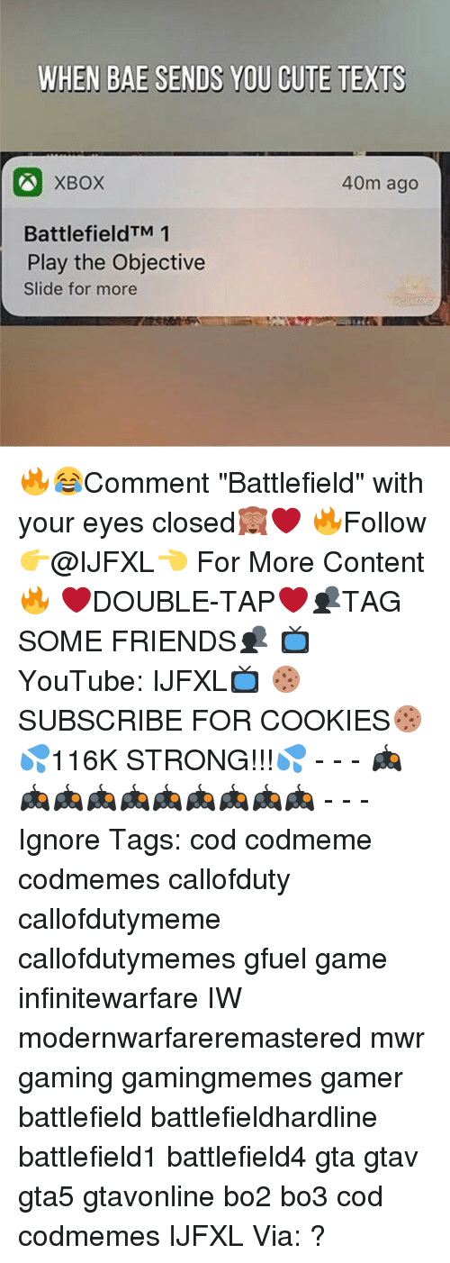 """Memes, Texting, and Battlefield: WHEN BAE SENDS YOU CUTE TEXTS  40m ago  BattlefieldTM 1  Play the Objective  Slide for more 🔥😂Comment """"Battlefield"""" with your eyes closed🙈❤ 🔥Follow 👉@IJFXL👈 For More Content🔥 ❤️DOUBLE-TAP❤️👥TAG SOME FRIENDS👥 📺YouTube: IJFXL📺 🍪SUBSCRIBE FOR COOKIES🍪 💦116K STRONG!!!💦 - - - 🎮🎮🎮🎮🎮🎮🎮🎮🎮🎮 - - - Ignore Tags: cod codmeme codmemes callofduty callofdutymeme callofdutymemes gfuel game infinitewarfare IW modernwarfareremastered mwr gaming gamingmemes gamer battlefield battlefieldhardline battlefield1 battlefield4 gta gtav gta5 gtavonline bo2 bo3 cod codmemes IJFXL Via: ?"""