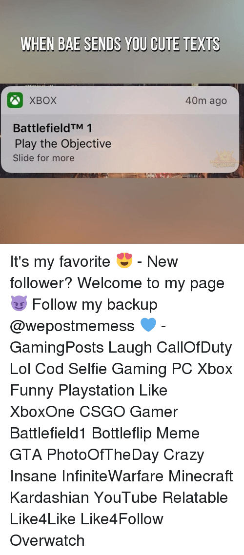 Kardashians, Memes, and Minecraft: WHEN BAE SENDS YOU CUTE TEXTS  40m ago  XBOX  Battlefield TM 1  Play the Objective  Slide for more It's my favorite 😍 - New follower? Welcome to my page 😈 Follow my backup @wepostmemess 💙 - GamingPosts Laugh CallOfDuty Lol Cod Selfie Gaming PC Xbox Funny Playstation Like XboxOne CSGO Gamer Battlefield1 Bottleflip Meme GTA PhotoOfTheDay Crazy Insane InfiniteWarfare Minecraft Kardashian YouTube Relatable Like4Like Like4Follow Overwatch
