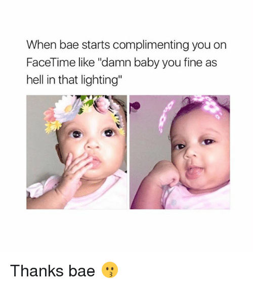 """You Fine: When bae starts complimenting you on  FaceTime like """"damn baby you fine as  hell in that lighting"""" Thanks bae 😗"""