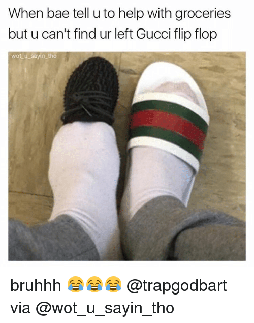Gucci Flip Flops: When bae tell u to help with groceries  but u can't find ur left Gucci flip flop  wot u sayin tho bruhhh 😂😂😂 @trapgodbart via @wot_u_sayin_tho