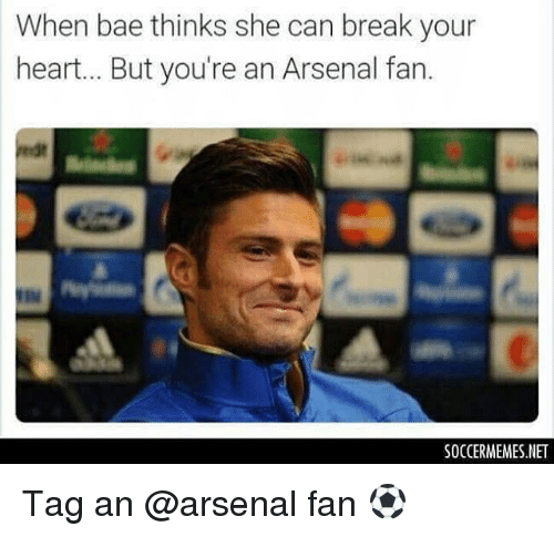Arsenal, Memes, and 🤖: When bae thinks she can break your  heart... But you're an Arsenal fan.  SOCCERMEMES.NET Tag an @arsenal fan ⚽️