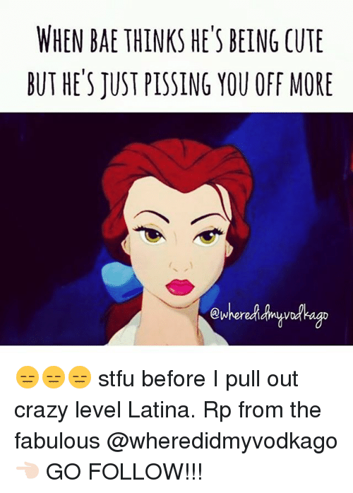 Bae, Crazy, and Cute: WHEN BAE THINKSHE'S BEING CUTE  BUT HE'S JUST PISSING YOU OFF MORE 😑😑😑 stfu before I pull out crazy level Latina. Rp from the fabulous @wheredidmyvodkago 👈🏻 GO FOLLOW!!!