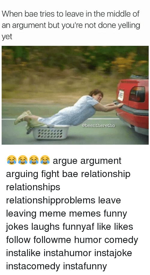 Arguing, Bae, and Funny: When bae tries to leave in the middle of  an argument but you're not done yelling  yet  @beentheretho 😂😂😂😂 argue argument arguing fight bae relationship relationships relationshipproblems leave leaving meme memes funny jokes laughs funnyaf like likes follow followme humor comedy instalike instahumor instajoke instacomedy instafunny