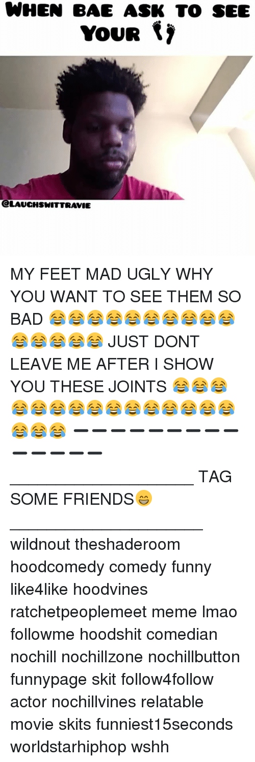 Bad, Friends, and Funny: WHEN BAF ASK TO SEE  YOUR  CLAUCHSWITTRAVIE MY FEET MAD UGLY WHY YOU WANT TO SEE THEM SO BAD 😂😂😂😂😂😂😂😂😂😂😂😂😂😂😂 JUST DONT LEAVE ME AFTER I SHOW YOU THESE JOINTS 😂😂😂😂😂😂😂😂😂😂😂😂😂😂😂😂😂😂 ➖➖➖➖➖➖➖➖➖➖➖➖➖➖ ____________________ TAG SOME FRIENDS😁 _____________________ wildnout theshaderoom hoodcomedy comedy funny like4like hoodvines ratchetpeoplemeet meme lmao followme hoodshit comedian nochill nochillzone nochillbutton funnypage skit follow4follow actor nochillvines relatable movie skits funniest15seconds worldstarhiphop wshh