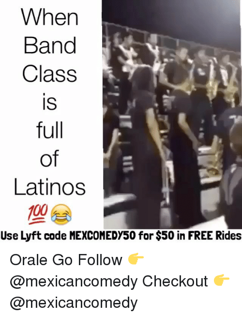 Latinos, Memes, and Band: When  Band  Class  IS  full  of  Latinos  100  Use Lyft code MEXCOMEDY50 for $50 in FREE Rides Orale Go Follow 👉 @mexicancomedy Checkout 👉@mexicancomedy