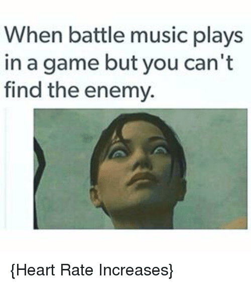Music, Video Games, and Game: When battle music plays  in a game but you can't  find the enemy. {Heart Rate Increases}