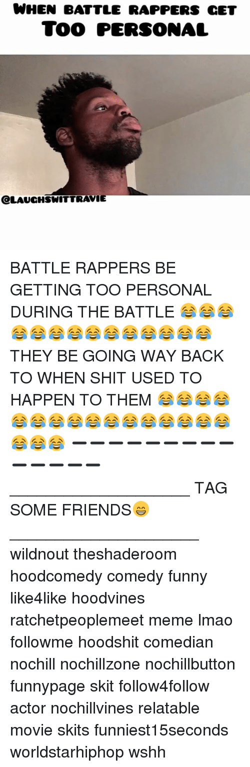 Friends, Funny, and Lmao: WHEN BATTLE RAPPERS cET  TOO PERSONAL  eLAUCHSWITTRAVIE BATTLE RAPPERS BE GETTING TOO PERSONAL DURING THE BATTLE 😂😂😂😂😂😂😂😂😂😂😂😂😂😂 THEY BE GOING WAY BACK TO WHEN SHIT USED TO HAPPEN TO THEM 😂😂😂😂😂😂😂😂😂😂😂😂😂😂😂😂😂😂😂 ➖➖➖➖➖➖➖➖➖➖➖➖➖➖ ____________________ TAG SOME FRIENDS😁 _____________________ wildnout theshaderoom hoodcomedy comedy funny like4like hoodvines ratchetpeoplemeet meme lmao followme hoodshit comedian nochill nochillzone nochillbutton funnypage skit follow4follow actor nochillvines relatable movie skits funniest15seconds worldstarhiphop wshh
