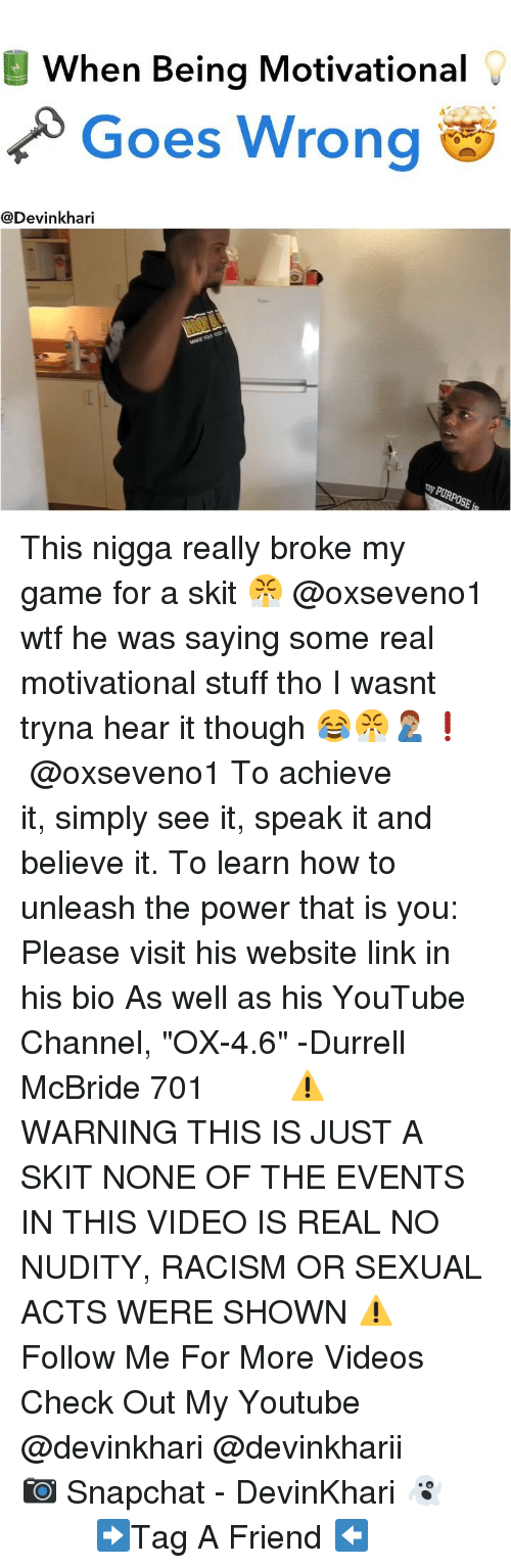 "Memes, Racism, and Snapchat: When Being Motivational  Goes Wrong  @Devinkhari This nigga really broke my game for a skit 😤 @oxseveno1 wtf he was saying some real motivational stuff tho I wasnt tryna hear it though 😂😤🤦🏽‍♂️❗️ ━━━━━━━ @oxseveno1 To achieve it, simply see it, speak it and believe it. To learn how to unleash the power that is you: Please visit his website link in his bio As well as his YouTube Channel, ""OX-4.6"" -Durrell McBride 701 ━━━━━━━ ⚠️ WARNING THIS IS JUST A SKIT NONE OF THE EVENTS IN THIS VIDEO IS REAL NO NUDITY, RACISM OR SEXUAL ACTS WERE SHOWN ⚠️ ━━━━━━━ Follow Me For More Videos Check Out My Youtube @devinkhari @devinkharii ━━━━━━━ 📷 Snapchat - DevinKhari 👻 ━━━━━━━ ➡️Tag A Friend ⬅️"