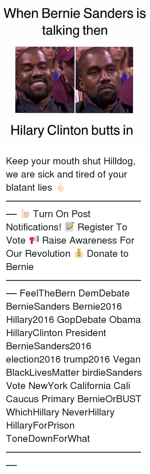 Bernie Sanders, Black Lives Matter, and Memes: When Bernie Sanders is  talking then  Hilary Clinton butts in Keep your mouth shut Hilldog, we are sick and tired of your blatant lies 🖕🏻 ––––––––––––––––––––––––––– 👍🏻 Turn On Post Notifications! 📝 Register To Vote 📢 Raise Awareness For Our Revolution 💰 Donate to Bernie ––––––––––––––––––––––––––– FeelTheBern DemDebate BernieSanders Bernie2016 Hillary2016 GopDebate Obama HillaryClinton President BernieSanders2016 election2016 trump2016 Vegan BlackLivesMatter birdieSanders Vote NewYork California Cali Caucus Primary BernieOrBUST WhichHillary NeverHillary HillaryForPrison ToneDownForWhat –––––––––––––––––––––––––––