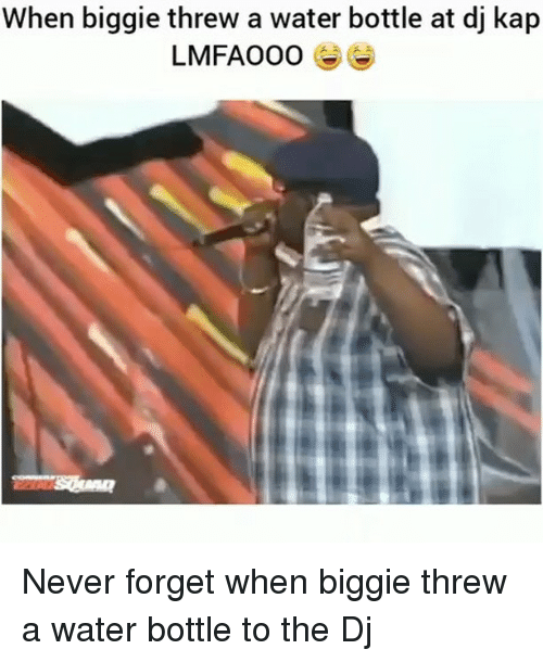 Memes, Water, and Never: When biggie threw a water bottle at dj kap  LMFAOO0 Never forget when biggie threw a water bottle to the Dj