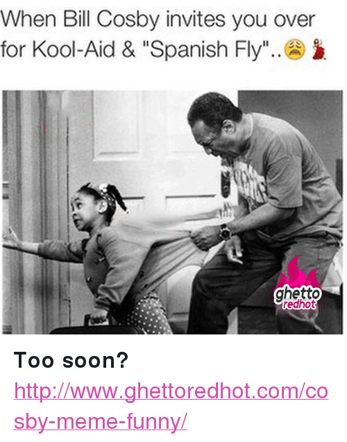 "Cosby Meme: When Bill Cosby invites you over  for Kool-Aid & ""Spanish Fly"".  ghetto  redhot <p><strong>Too soon?</strong></p><p><a href=""http://www.ghettoredhot.com/cosby-meme-funny/"">http://www.ghettoredhot.com/cosby-meme-funny/</a></p>"