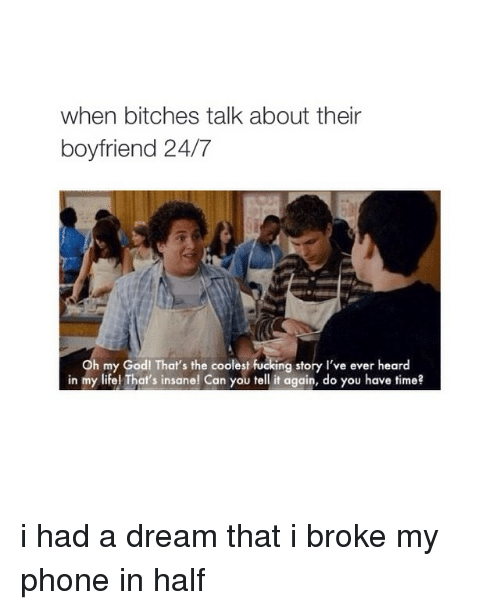 Boyfriend: when bitches talk about their  boyfriend 24/7  Oh my Godl That's the coolest fucking story I've ever heard  in my life! That's insane! Can you tell it again, do you have time? i had a dream that i broke my phone in half