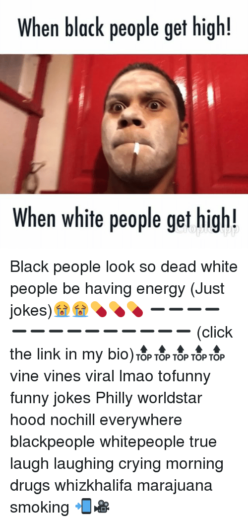 Phillied: When black people get high!  When white people get high! Black people look so dead white people be having energy (Just jokes)😭😭💊💊💊 ➖➖➖➖➖➖➖➖➖➖➖➖➖➖ (click the link in my bio)🔝🔝🔝🔝🔝 vine vines viral lmao tofunny funny jokes Philly worldstar hood nochill everywhere blackpeople whitepeople true laugh laughing crying morning drugs whizkhalifa marajuana smoking 📲🎥
