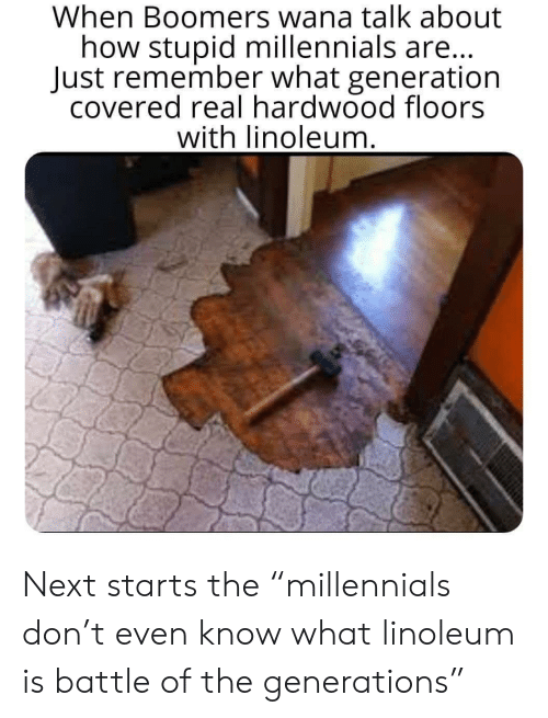 """Battle Of: When Boomers wana talk about  how stupid millennials are...  Just remember what generation  covered real hardwood floors  with linoleum. Next starts the """"millennials don't even know what linoleum is battle of the generations"""""""