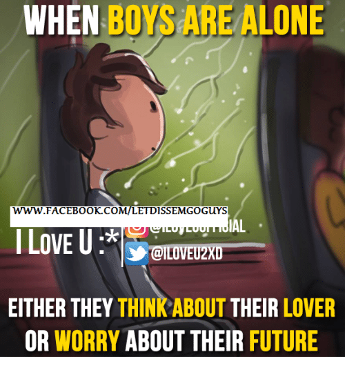 Memes, 🤖, and I Love U: WHEN  BOYS ALONE  ARE WWW. FACEBOOK CO  ETDISSEMGO GUYS  IAL  I LOVE U  EITHER THEY  THINKABOUT THEIR  LOVER  OR WORRY  ABOUT THEIR FUTURE