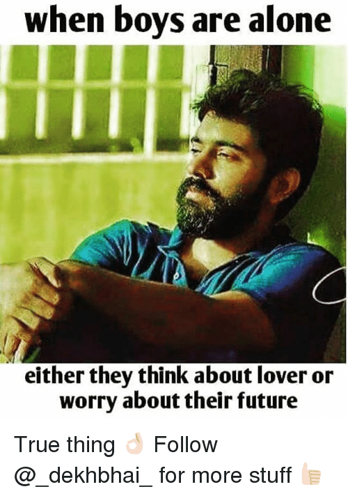 Being Alone, Future, and True: when boys are alone  either they think about lover or  worry about their future True thing 👌🏻 Follow @_dekhbhai_ for more stuff 👍🏻