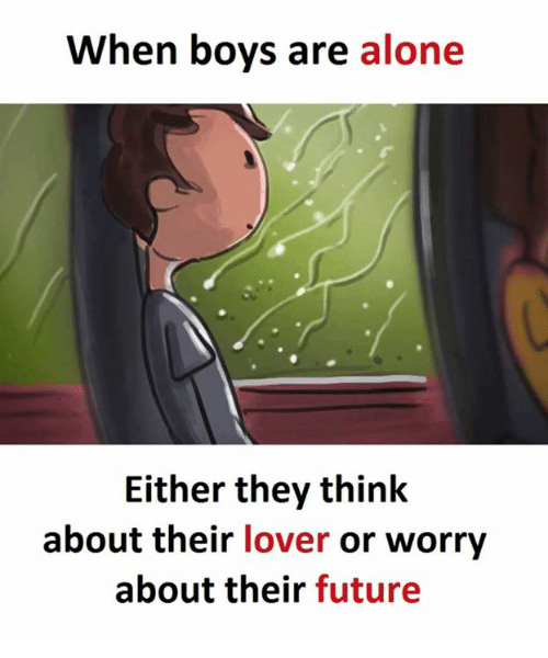 Being Alone, Future, and Boys: When boys are alone  Either they think  about their  lover or worry  about their  future