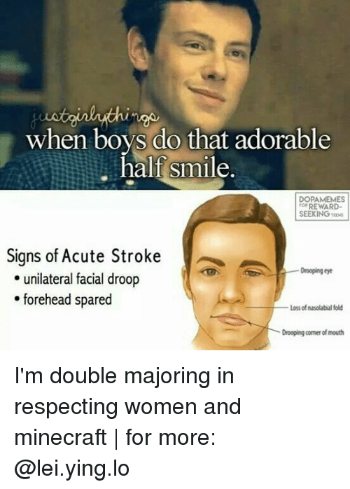 Memes, Minecraft, and Smile: when boys do that adorable  half smile.  DOPAMEMES  REWARD-  SEEKING TEDs  Signs of Acute Stroke  Drooping eye  unilateral facial droop  forehead spared  Loss of nasolabial fold  Drooping corner of mouth I'm double majoring in respecting women and minecraft | for more: @lei.ying.lo