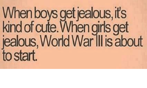 Funny, Jealous, and World War II: When boys get ealous its  kind of cute. en girls get  jealous, World War II is about  to start