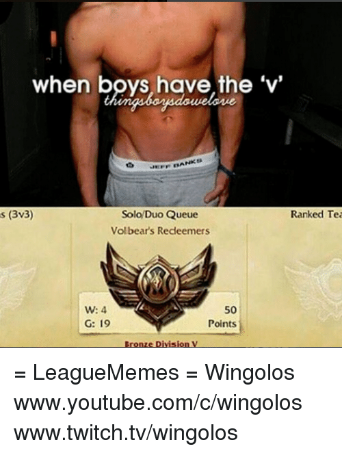 Memes, Twitch, and youtube.com: when boys have the 'V'  NKER  s (3v3)  Solo Duo Queue  Ranked Tea  Volbears Redeemers  W: 4  50  G: 19  Points = LeagueMemes =  Wingolos www.youtube.com/c/wingolos www.twitch.tv/wingolos