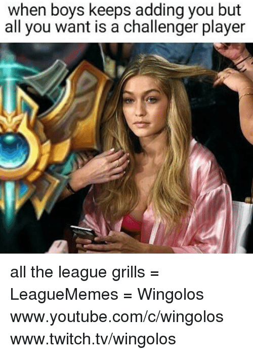 Memes, Twitch, and youtube.com: when boys keeps adding you but  all you want is a challenger player all the league grills  = LeagueMemes =  Wingolos www.youtube.com/c/wingolos www.twitch.tv/wingolos