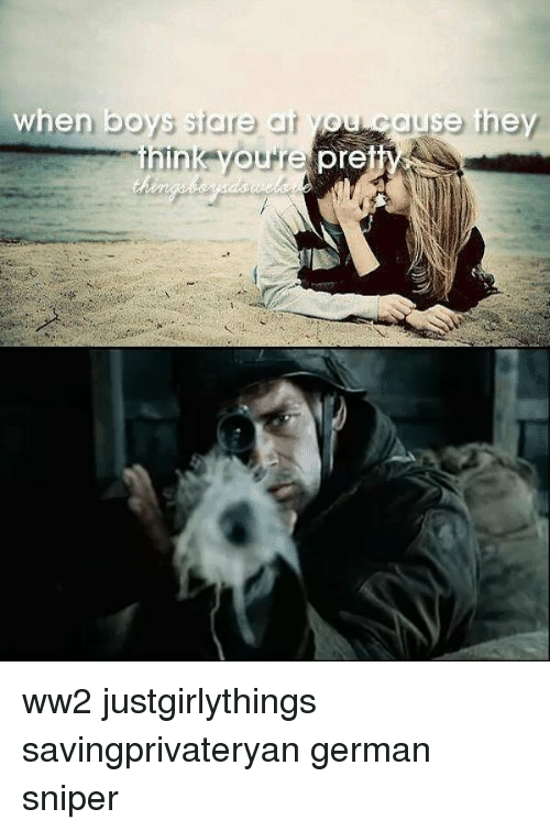 Memes, Justgirlythings, and Boys: when boys stare at you cause they  pre ww2 justgirlythings savingprivateryan german sniper