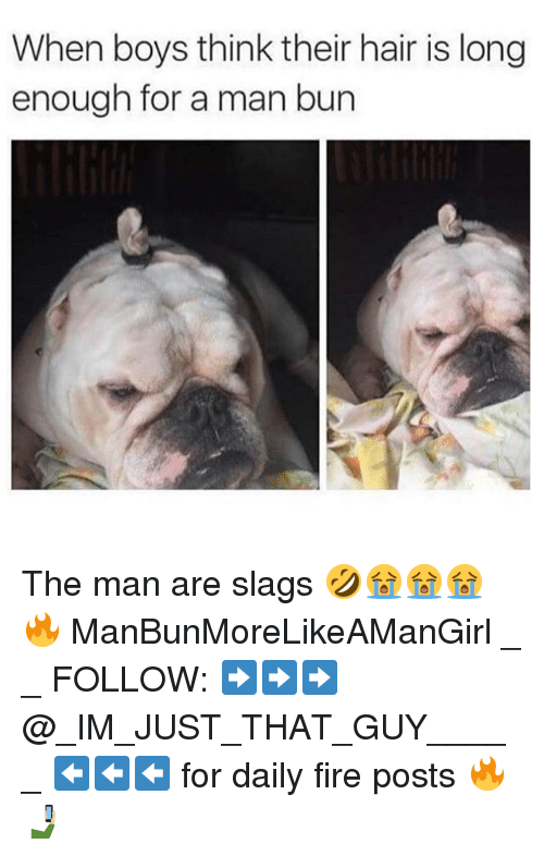 Fire, Man Bun, and Memes: When boys think their hair is long  enough for a man bun The man are slags 🤣😭😭😭🔥 ManBunMoreLikeAManGirl _ _ FOLLOW: ➡➡➡@_IM_JUST_THAT_GUY_____ ⬅⬅⬅ for daily fire posts 🔥🤳🏼