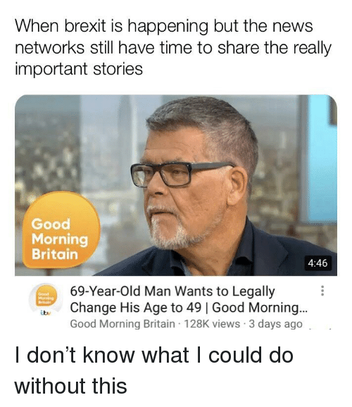 good morning good morning: When brexit is happening but the news  networks still have time to share the realy  important stories  Good  Morning  Britain  4:46  69-Year-Old Man Wants to Legally  Change His Age to 49 | Good Morning...  Good Morning Britain 128K views 3 days ago  Good