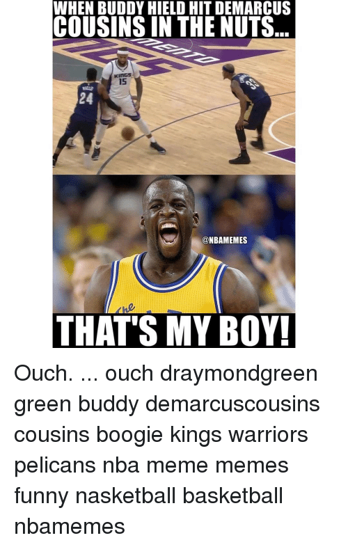 Boogies: WHEN BUDDY HIELD HIT DEMARCUS  COUSINS IN THE NUTS  KINGS  15  @NBAMEMES  THAT'S MY BOY! Ouch. ... ouch draymondgreen green buddy demarcuscousins cousins boogie kings warriors pelicans nba meme memes funny nasketball basketball nbamemes