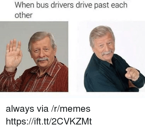 Memes, Drive, and Via: When bus drivers drive past each  other always via /r/memes https://ift.tt/2CVKZMt